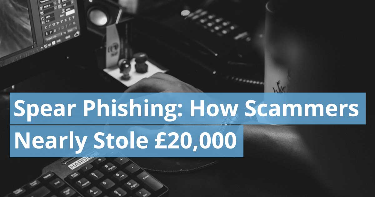 Spear Phishing: How Scammers Very Nearly Stole £20,000